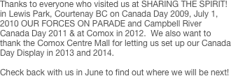 Thanks to everyone who visited us at SHARING THE SPIRIT! in Lewis Park, Courtenay BC on Canada Day 2009, July 1, 2010 OUR FORCES ON PARADE and Campbell River Canada Day 2011 & at Comox in 2012.  We also want to thank the Comox Centre Mall for letting us set up our Canada Day Display in 2013 and 2014.